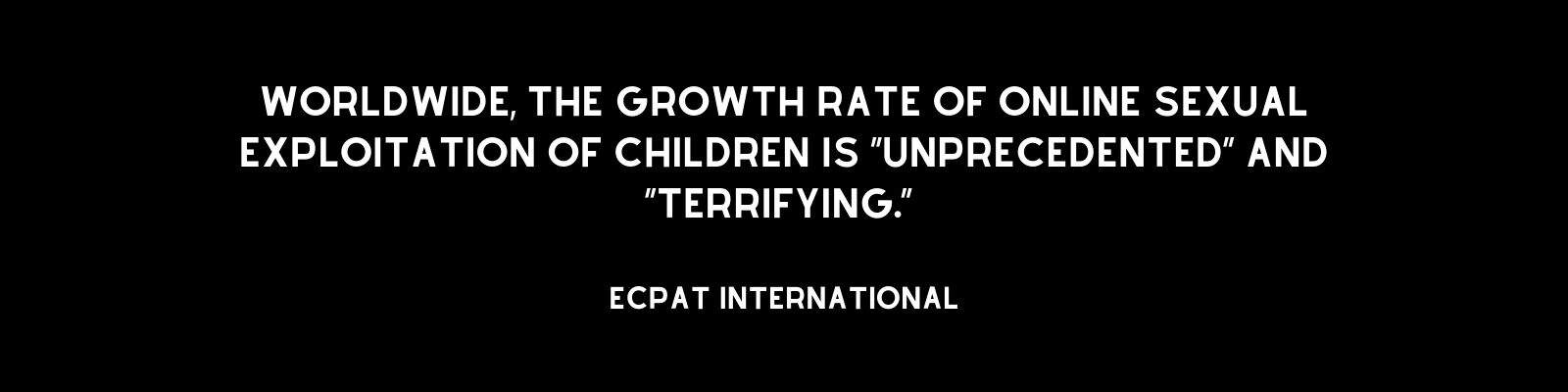 """Worldwide, the rate of growth of this form of abuse is ""unprecedented"" and ""terrifying,"" according to Ecpat International."""