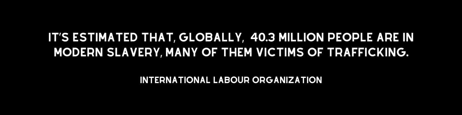 """It's estimated that 40.3 million people are in modern slavery, many of them victims of trafficking. International Labour Organization"""