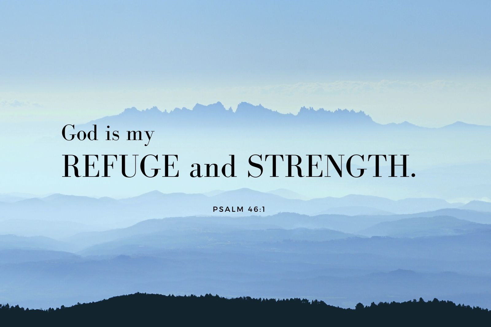 God is my refuge and strength. Psalm 46:1